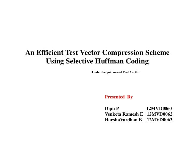 An Efficient Test Vector Compression Scheme Using Selective Huffman Coding Under the guidance of Prof.Aarthi  Presented By...