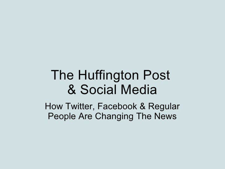 The Huffington Post & Social Media How Twitter, Facebook & Regular People Are Changing The News