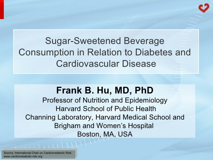 Sugar-Sweetened Beverage  Consumption in Relation to Diabetes and  Cardiovascular Disease Frank B. Hu, MD, PhD Professor o...