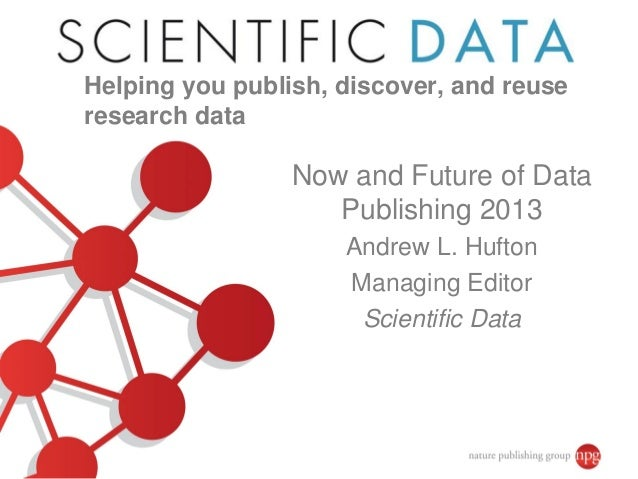 Now and Future of Data Publishing 2013 Andrew L. Hufton Managing Editor Scientific Data Helping you publish, discover, and...