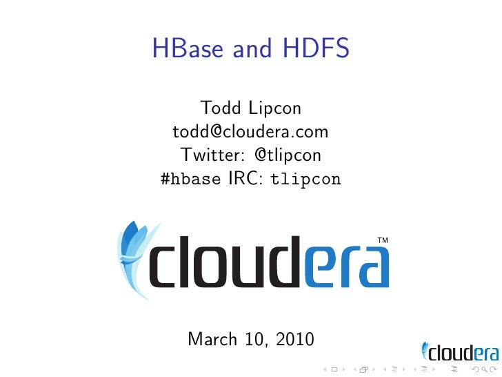 HBase and HDFS     Todd Lipcon  todd@cloudera.com   Twitter: @tlipcon #hbase IRC: tlipcon       March 10, 2010