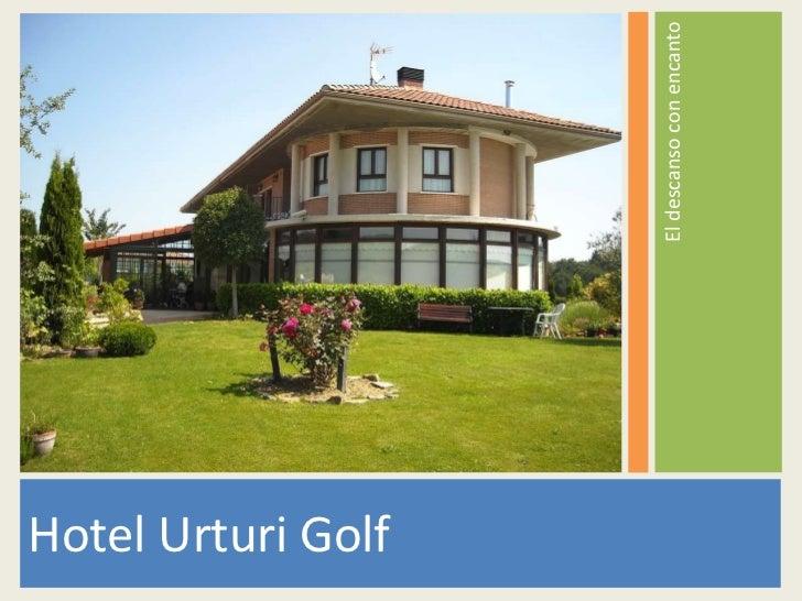 <ul><li>El descanso con encanto </li></ul><ul><li>Hotel Urturi Golf </li></ul>
