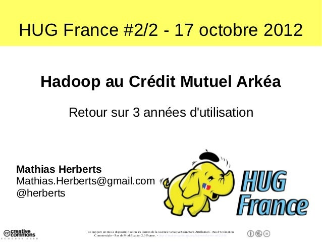 HUG France #2/2 - 17 octobre 2012    Hadoop au Crédit Mutuel Arkéa         Retour sur 3 années dutilisationMathias Herbert...