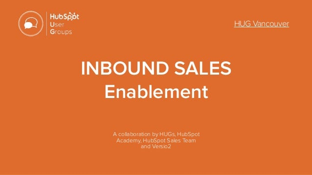 HUG Vancouver INBOUND SALES  Enablement A collaboration by HUGs, HubSpot Academy, HubSpot Sales Team  and Versio2