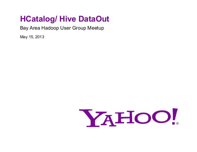 HCatalog/ Hive DataOutBay Area Hadoop User Group MeetupMay 15, 2013