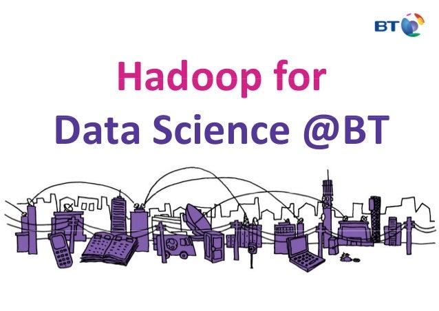 Hadoop forHadoopfor D S i @BTDataScience@BT