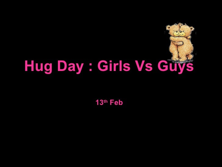 13 th  Feb Hug Day : Girls Vs Guys