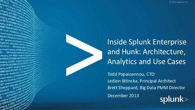 © 2012 Splunk, Inc.  Inside Splunk Enterprise and Hunk: Architecture, Analytics and Use Cases Todd Papaioannou, CTO Ledion...