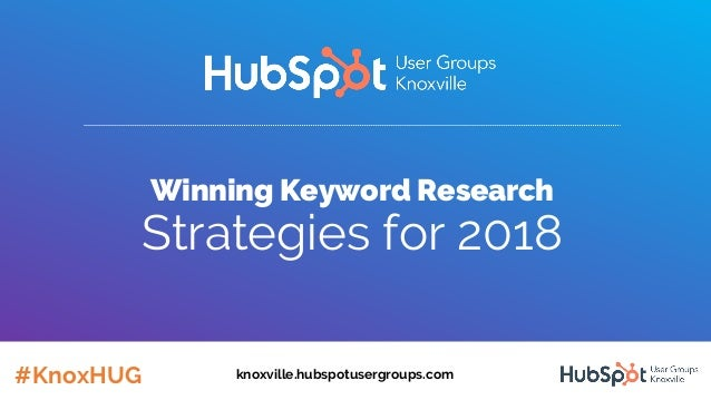 Winning Keyword Research Strategies for 2018 #KnoxHUG knoxville.hubspotusergroups.com