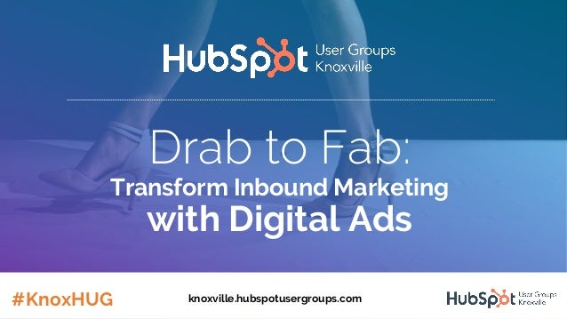 Drab to Fab: Transform Inbound Marketing with Digital Ads #KnoxHUG knoxville.hubspotusergroups.com