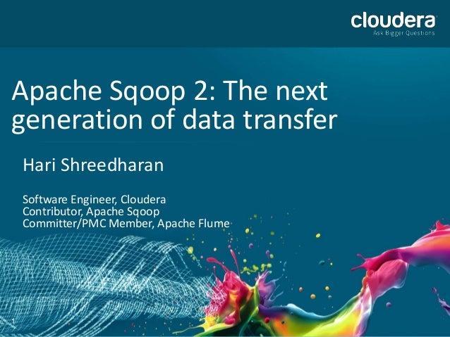 1Apache Sqoop 2: The nextgeneration of data transferHari ShreedharanSoftware Engineer, ClouderaContributor, Apache SqoopCo...