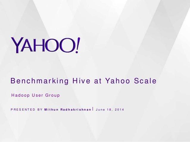 Benchmarking Hive at Yahoo Scale P R E S E N T E D B Y M i t h u n R a d h a k r i s h n a n ⎪ J u n e 1 8 , 2 0 1 4 H a d...