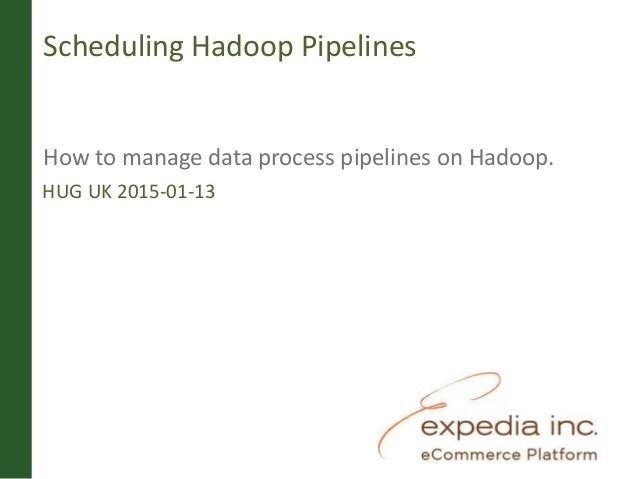 Scheduling Hadoop Pipelines How to manage data process pipelines on Hadoop. HUG UK 2015-01-13