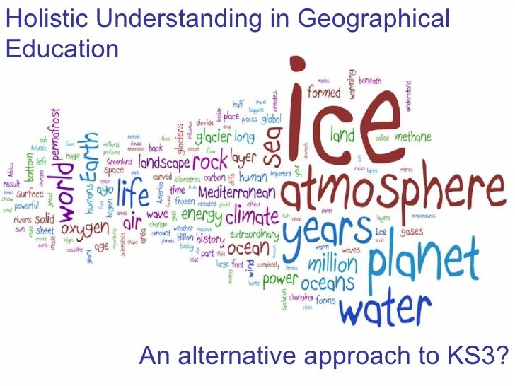 Holistic Understanding in Geographical Education An alternative approach to KS3?