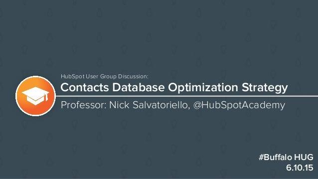 Contacts Database Optimization Strategy Professor: Nick Salvatoriello, @HubSpotAcademy #Buffalo HUG 6.10.15 HubSpot User Gr...