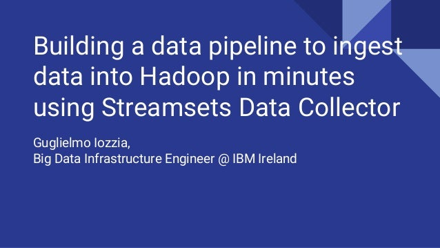 Building a data pipeline to ingest data into Hadoop in minutes using Streamsets Data Collector Guglielmo Iozzia, Big Data ...