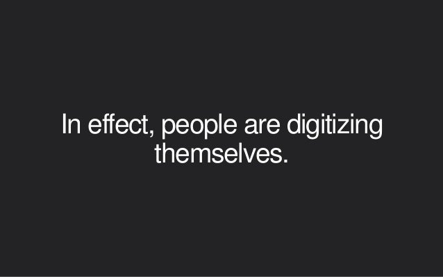 In effect, people are digitizing themselves.