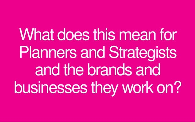 What does this mean for Planners and Strategists and the brands and businesses they work on?