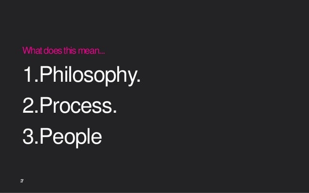 27 Whatdoesthismean... 1.Philosophy. 2.Process. 3.People