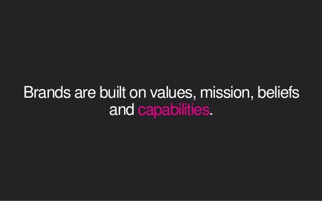Brands are built on values, mission, beliefs and capabilities.