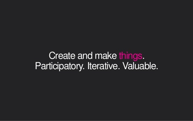 Create and make things. Participatory. Iterative. Valuable.
