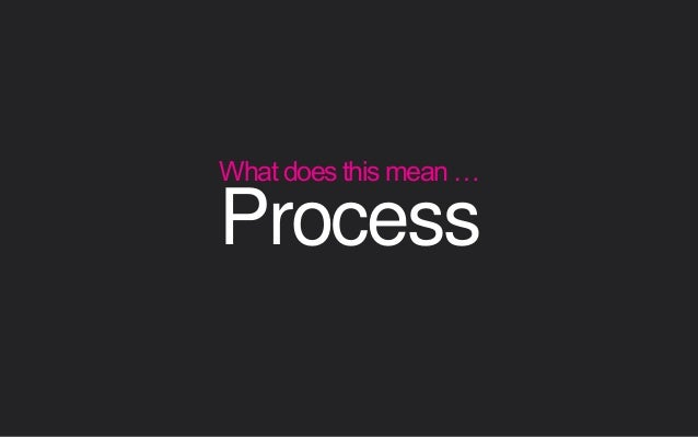 Process What does this mean …