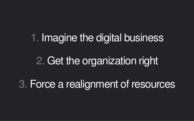 1. Imagine the digital business 2. Get the organization right 3. Force a realignment of resources