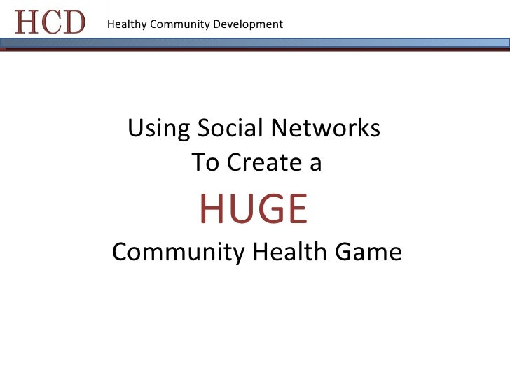 Healthy Community Development Using Social Networks  To Create a HUGE   Community Health Game