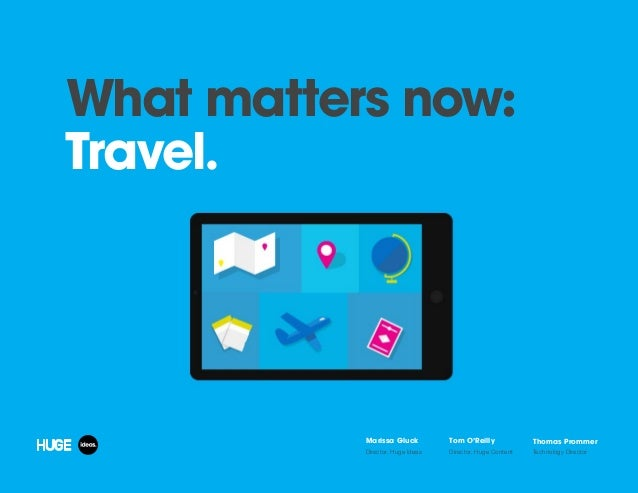 What matters now: Travel. Marissa Gluck Director, Huge Ideas Tom O'Reilly Director, Huge Content Thomas Prommer Technology...