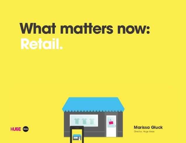 What matters now:Retail.Marissa GluckDirector, Huge Ideas