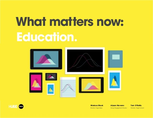 What matters now: Education. Marissa Gluck Director, Huge Ideas Alyson Navarro Group Engagement Director Tom O'Reilly Dire...