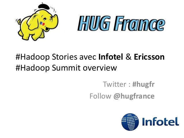 #Hadoop Stories avec Infotel & Ericsson #Hadoop Summit overview Twitter : #hugfr Follow @hugfrance