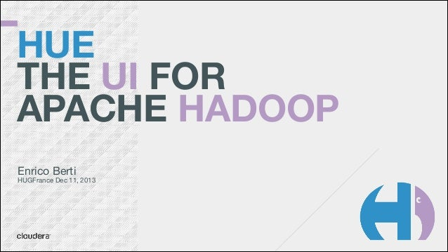 HUE THE UI FOR APACHE HADOOP Enrico Berti   HUGFrance Dec 11, 2013