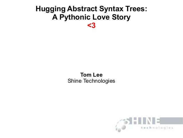 Hugging Abstract Syntax Trees: A Pythonic Love Story <3 Tom Lee Shine Technologies