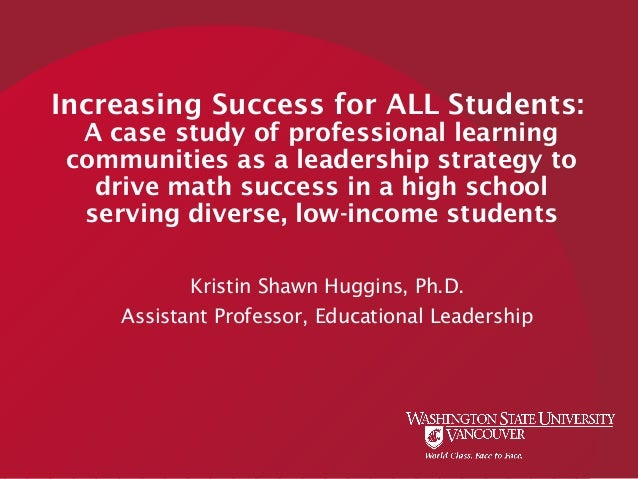 Increasing Success for ALL Students: A case study of professional learning communities as a leadership strategy to drive m...