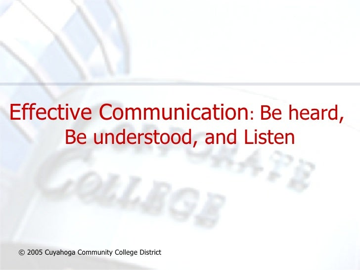 Effective Communication :  Be heard,  Be understood, and Listen © 2005 Cuyahoga Community College District