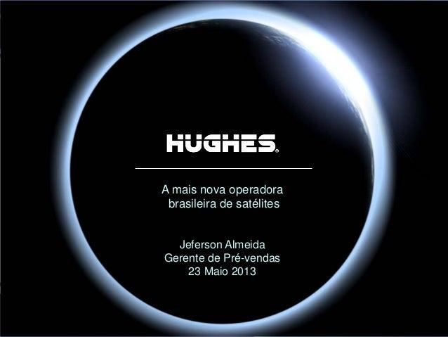 Hughes Proprietary A mais nova operadora brasileira de satélites Jeferson Almeida Gerente de Pré-vendas 23 Maio 2013