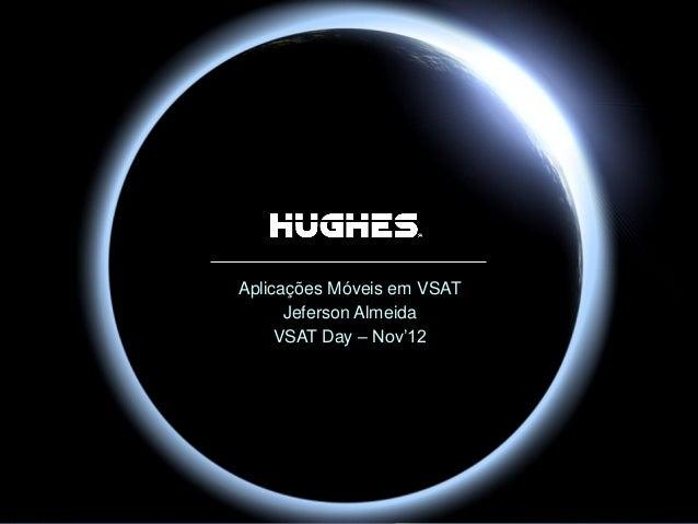 HUGHES PROPRIETARY Aplicações Móveis em VSAT Jeferson Almeida VSAT Day – Nov'12
