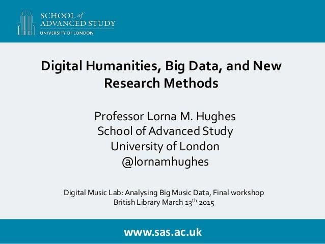 www.sas.ac.uk Professor Lorna M. Hughes School of Advanced Study University of London @lornamhughes Digital Humanities, Bi...