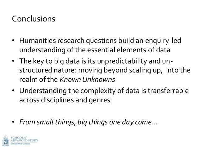 Conclusions • Humanities research questions build an enquiry-led understanding of the essential elements of data • The key...