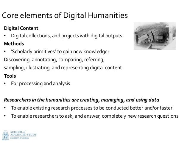 Core elements of Digital Humanities Digital Content • Digital collections, and projects with digital outputs Methods • 'Sc...