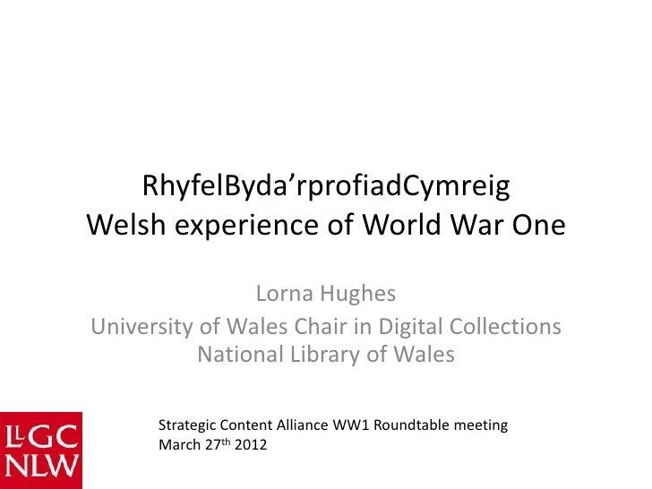 RhyfelByda'rprofiadCymreigWelsh experience of World War One                Lorna HughesUniversity of Wales Chair in Digita...