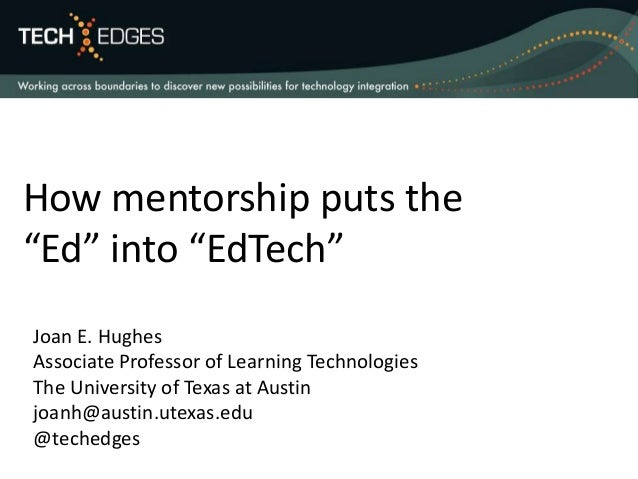 "How mentorship puts the ""Ed"" into ""EdTech"" Joan E. Hughes Associate Professor of Learning Technologies The University of T..."