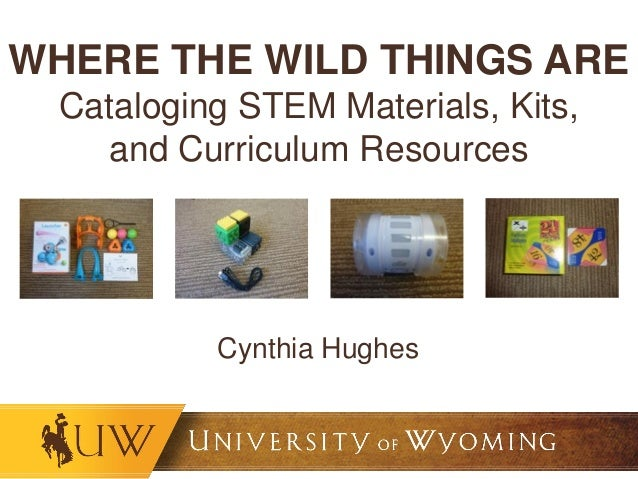 WHERE THE WILD THINGS ARE Cataloging STEM Materials, Kits, and Curriculum Resources Cynthia Hughes