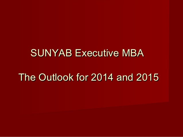 SUNYAB Executive MBASUNYAB Executive MBA The Outlook for 2014 and 2015The Outlook for 2014 and 2015