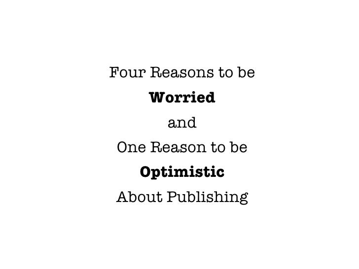 Four Reasons to be     Worried        and One Reason to be    Optimistic About Publishing
