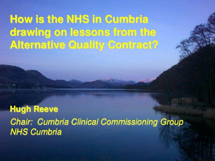 How is the NHS in Cumbriadrawing on lessons from theAlternative Quality Contract?Hugh ReeveChair: Cumbria Clinical Commiss...