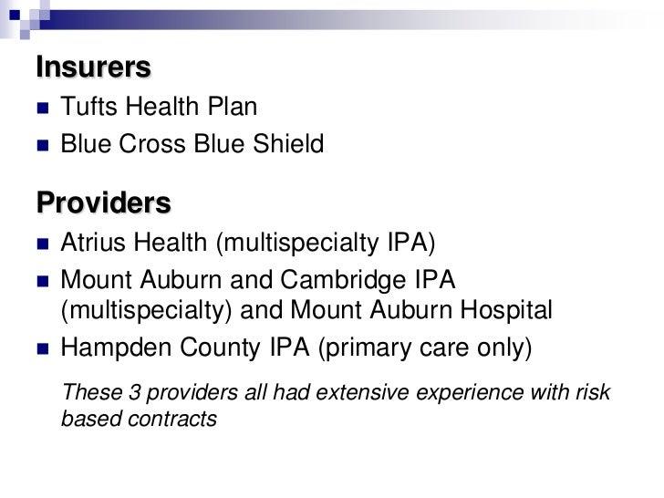 Insurers   Tufts Health Plan   Blue Cross Blue ShieldProviders   Atrius Health (multispecialty IPA)   Mount Auburn and...