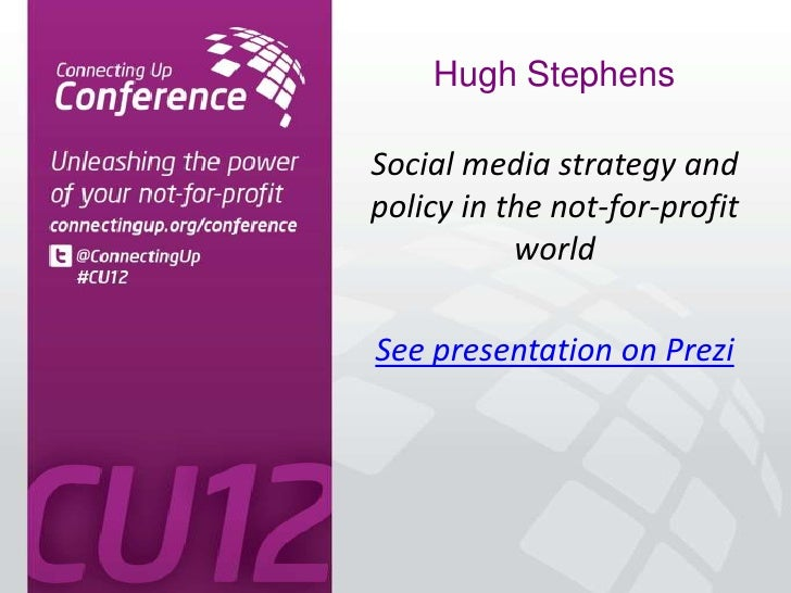 Hugh StephensSocial media strategy andpolicy in the not-for-profit           worldSee presentation on Prezi