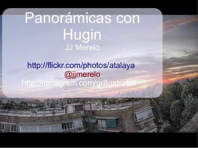 Panorámicas con Hugin JJ Merelo http://flickr.com/photos/atalaya @jjmerelo http://instagram.com/gr8gatraffiti